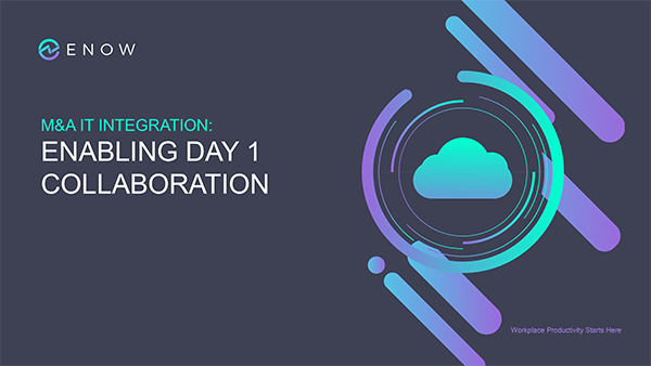 M&A IT Integration: Enabling Day 1 Collaboration | ENow